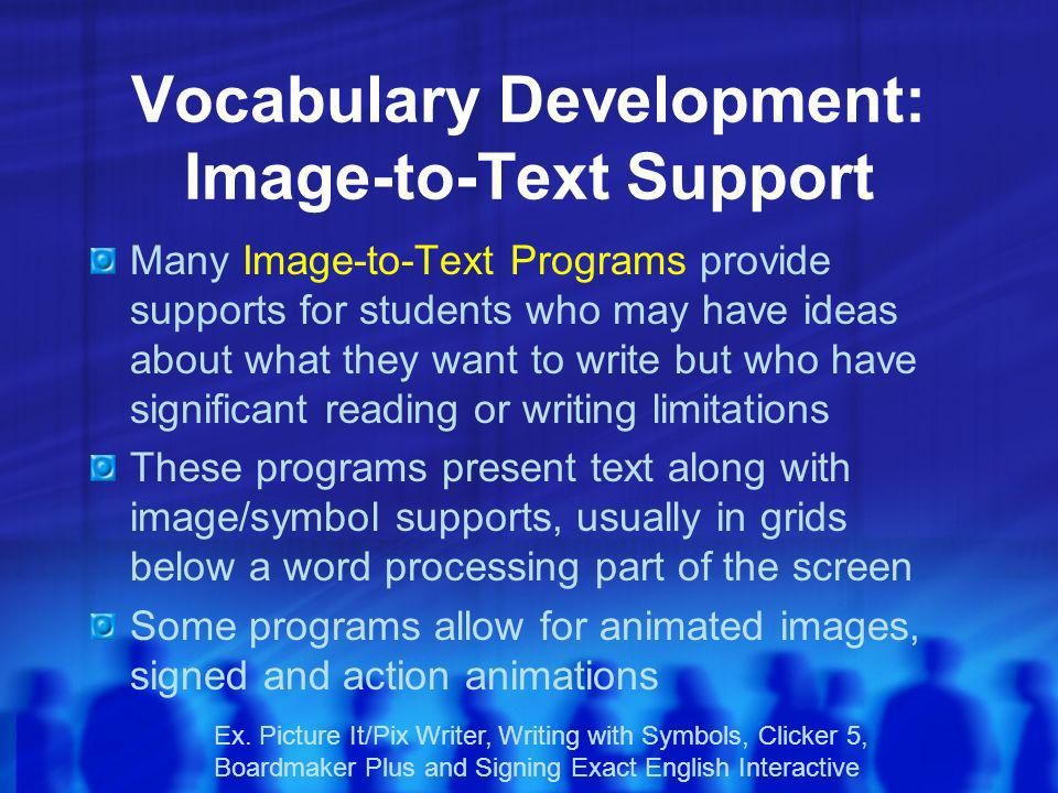 Vocabulary Development: Image-to-Text Support Many Image-to-Text Programs provide supports for students who may have ideas about what they want to write but who have significant reading or writing limitations These programs present text along with image/symbol supports, usually in grids below a word processing part of the screen Some programs allow for animated images, signed and action animations Ex.
