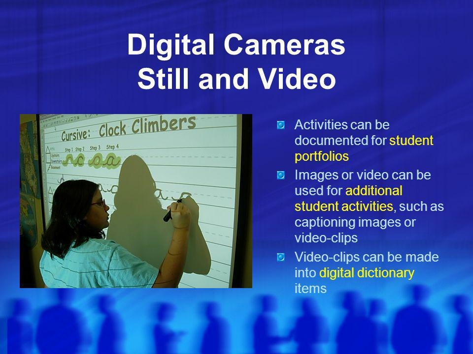 Digital Cameras Still and Video Activities can be documented for student portfolios Images or video can be used for additional student activities, such as captioning images or video-clips Video-clips can be made into digital dictionary items