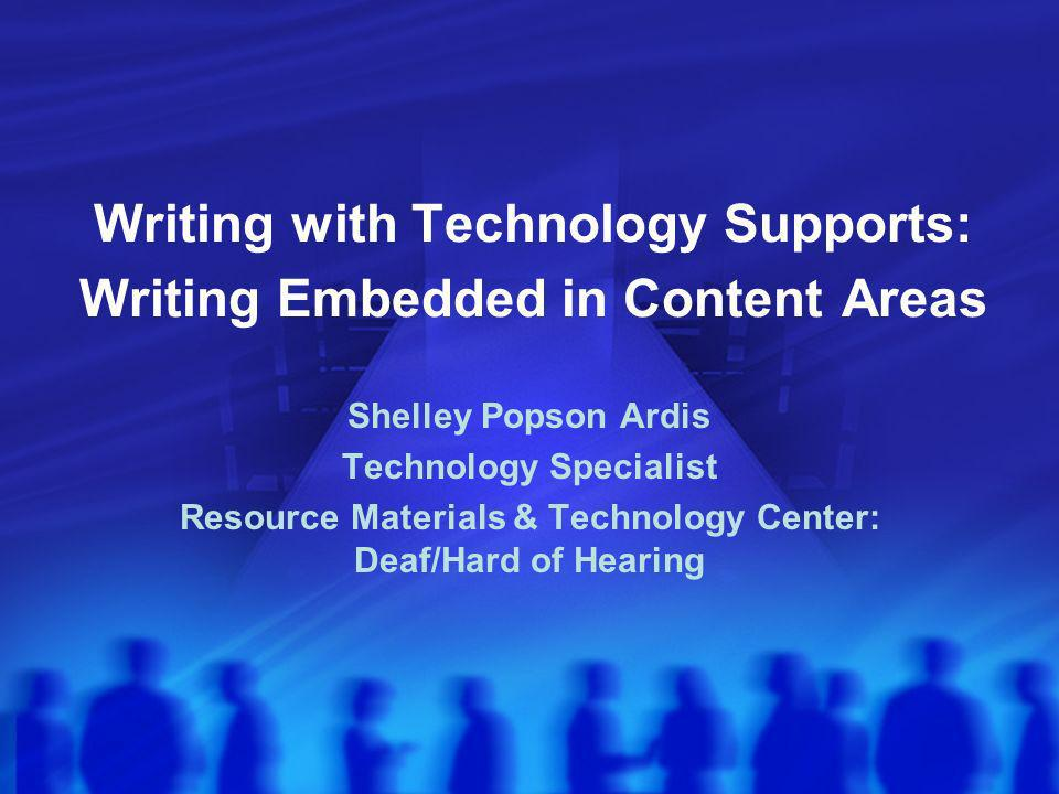 Writing with Technology Supports: Writing Embedded in Content Areas Shelley Popson Ardis Technology Specialist Resource Materials & Technology Center: Deaf/Hard of Hearing