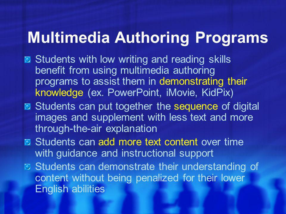 Multimedia Authoring Programs Students with low writing and reading skills benefit from using multimedia authoring programs to assist them in demonstrating their knowledge (ex.