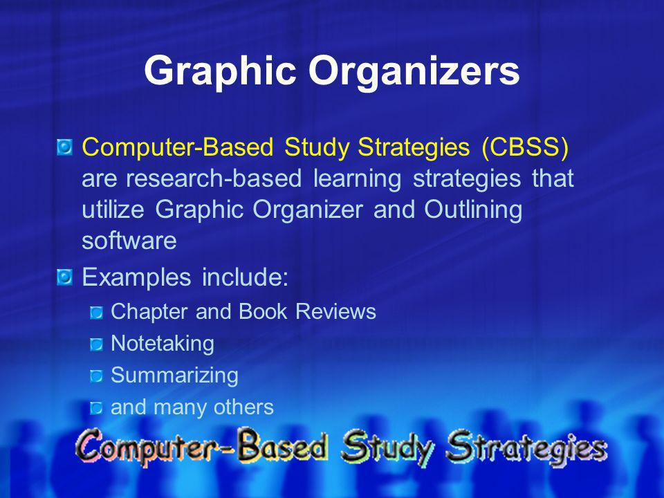 Graphic Organizers Computer-Based Study Strategies (CBSS) are research-based learning strategies that utilize Graphic Organizer and Outlining software Examples include: Chapter and Book Reviews Notetaking Summarizing and many others