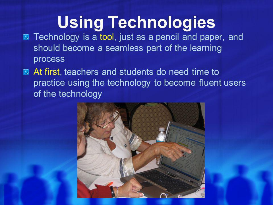 Using Technologies Technology is a tool, just as a pencil and paper, and should become a seamless part of the learning process At first, teachers and students do need time to practice using the technology to become fluent users of the technology