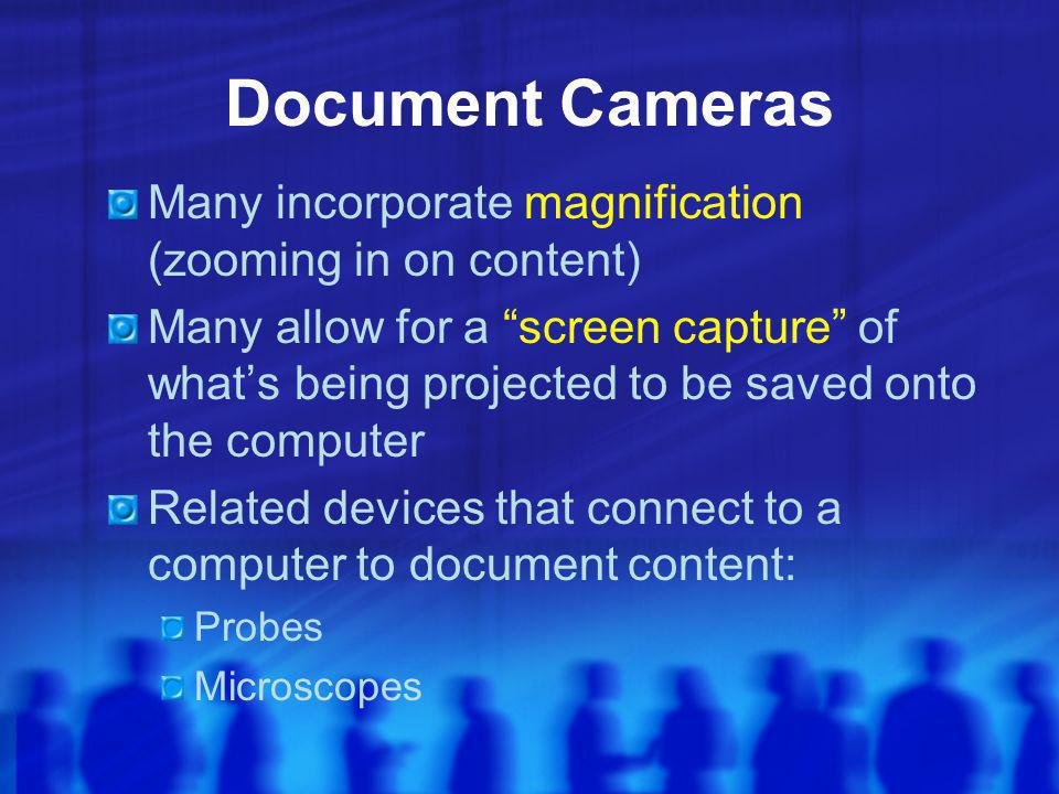 Document Cameras Many incorporate magnification (zooming in on content) Many allow for a screen capture of whats being projected to be saved onto the computer Related devices that connect to a computer to document content: Probes Microscopes
