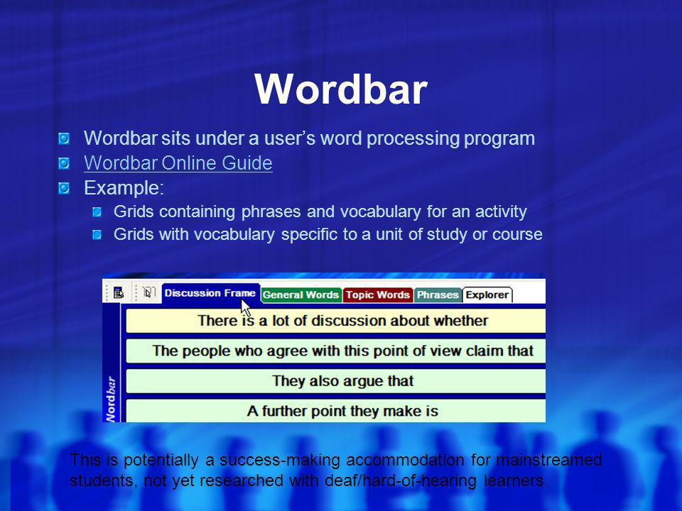 Wordbar Wordbar sits under a users word processing program Wordbar Online Guide Example: Grids containing phrases and vocabulary for an activity Grids with vocabulary specific to a unit of study or course This is potentially a success-making accommodation for mainstreamed students, not yet researched with deaf/hard-of-hearing learners.