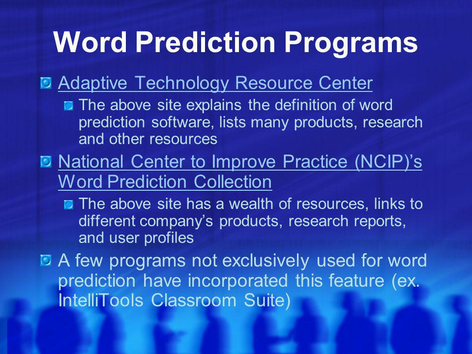 Word Prediction Programs Adaptive Technology Resource Center The above site explains the definition of word prediction software, lists many products, research and other resources National Center to Improve Practice (NCIP)s Word Prediction Collection The above site has a wealth of resources, links to different companys products, research reports, and user profiles A few programs not exclusively used for word prediction have incorporated this feature (ex.