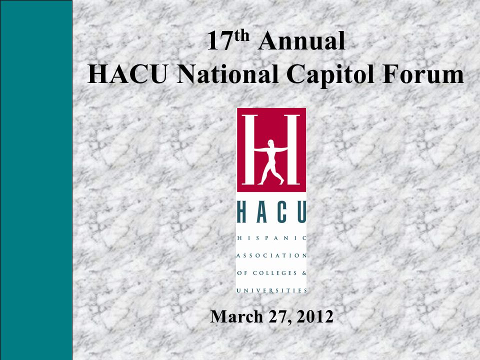 17 th Annual HACU National Capitol Forum March 27, 2012