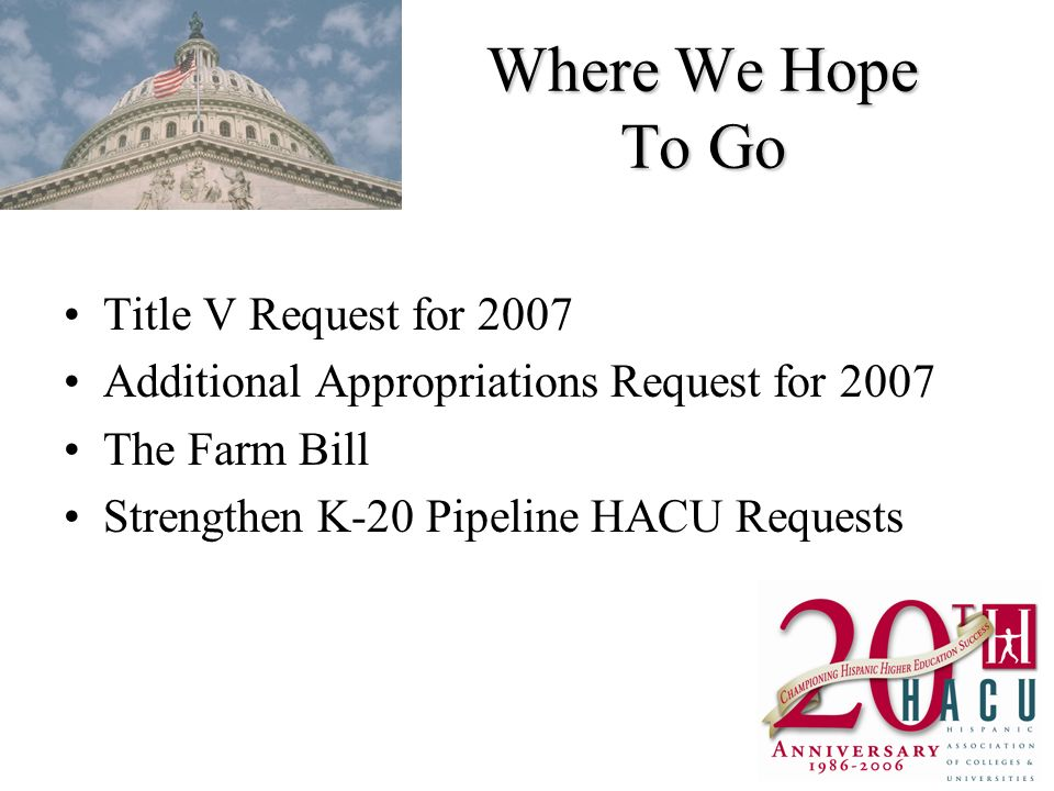 Where We Hope To Go Title V Request for 2007 Additional Appropriations Request for 2007 The Farm Bill Strengthen K-20 Pipeline HACU Requests