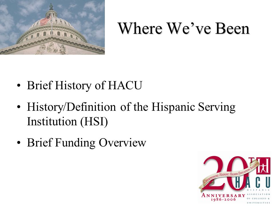 Where Weve Been Brief History of HACU History/Definition of the Hispanic Serving Institution (HSI) Brief Funding Overview