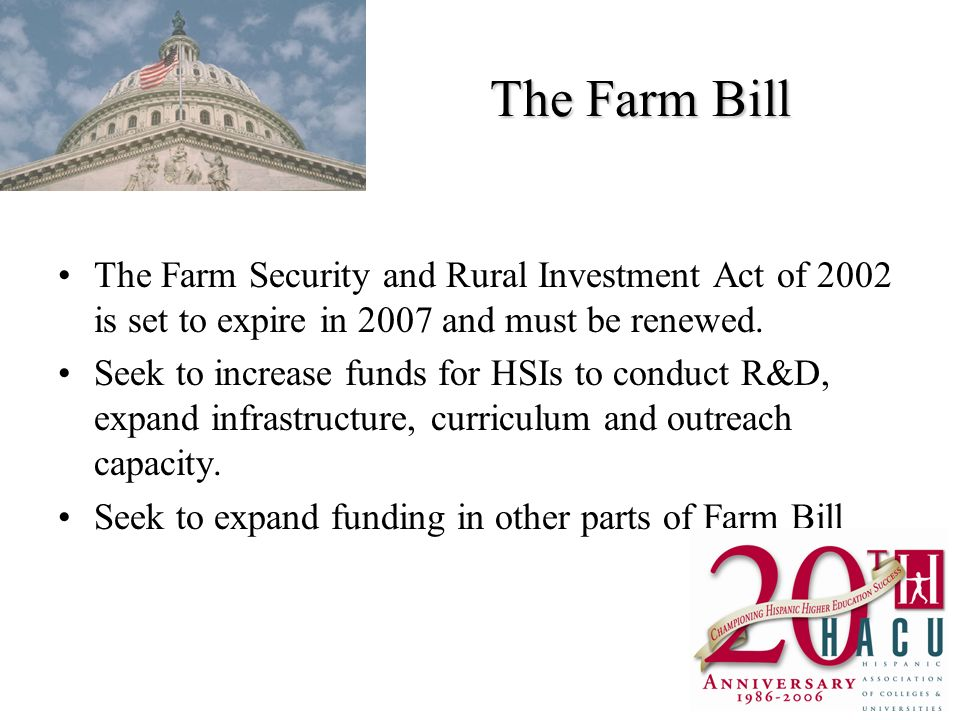 The Farm Bill The Farm Security and Rural Investment Act of 2002 is set to expire in 2007 and must be renewed. Seek to increase funds for HSIs to cond