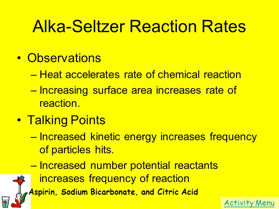 Alka-Seltzer Reaction Rates Observations –Heat accelerates rate of chemical reaction –Increasing surface area increases rate of reaction. Talking Poin