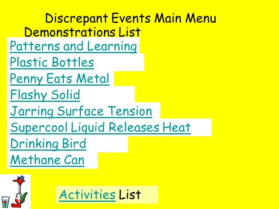 Discrepant Events Main Menu Demonstrations List Patterns and Learning Plastic Bottles Flashy Solid Methane Can Jarring Surface Tension Penny Eats Meta