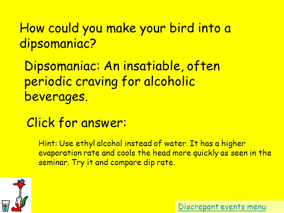 How could you make your bird into a dipsomaniac? Dipsomaniac: An insatiable, often periodic craving for alcoholic beverages. Discrepant events menu Cl
