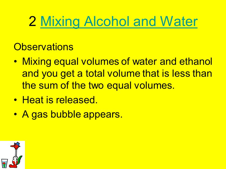 2 Mixing Alcohol and WaterMixing Alcohol and Water Observations Mixing equal volumes of water and ethanol and you get a total volume that is less than