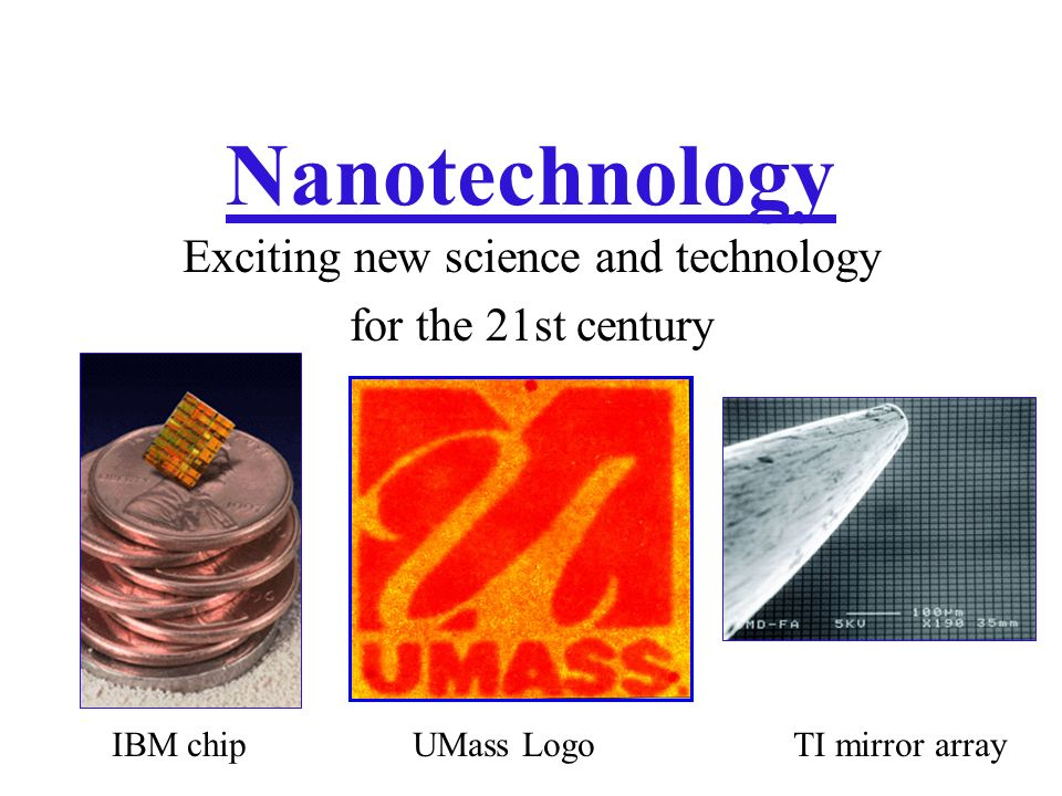 Nanotechnology Exciting new science and technology for the 21st century IBM chipUMass LogoTI mirror array