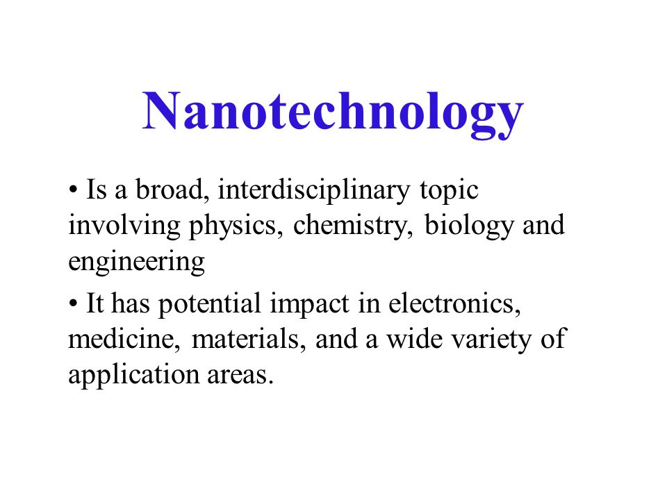 Nanotechnology Is a broad, interdisciplinary topic involving physics, chemistry, biology and engineering It has potential impact in electronics, medicine, materials, and a wide variety of application areas.