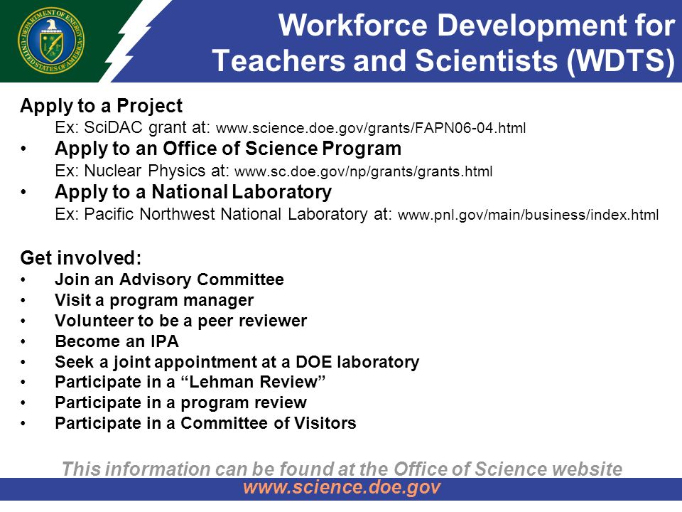 Workforce Development for Teachers and Scientists (WDTS) Apply to a Project –Ex: SciDAC grant at:   Apply to an Office of Science Program –Ex: Nuclear Physics at:   Apply to a National Laboratory –Ex: Pacific Northwest National Laboratory at:   Get involved: Join an Advisory Committee Visit a program manager Volunteer to be a peer reviewer Become an IPA Seek a joint appointment at a DOE laboratory Participate in a Lehman Review Participate in a program review Participate in a Committee of Visitors This information can be found at the Office of Science website