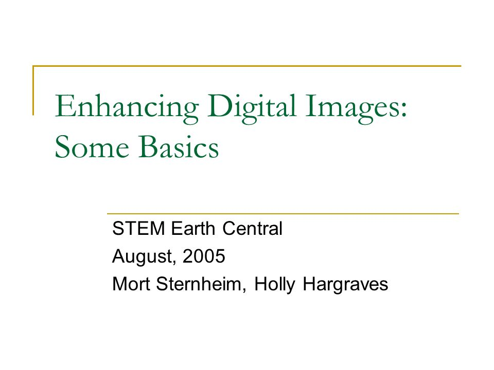 Enhancing Digital Images: Some Basics STEM Earth Central August, 2005 Mort Sternheim, Holly Hargraves