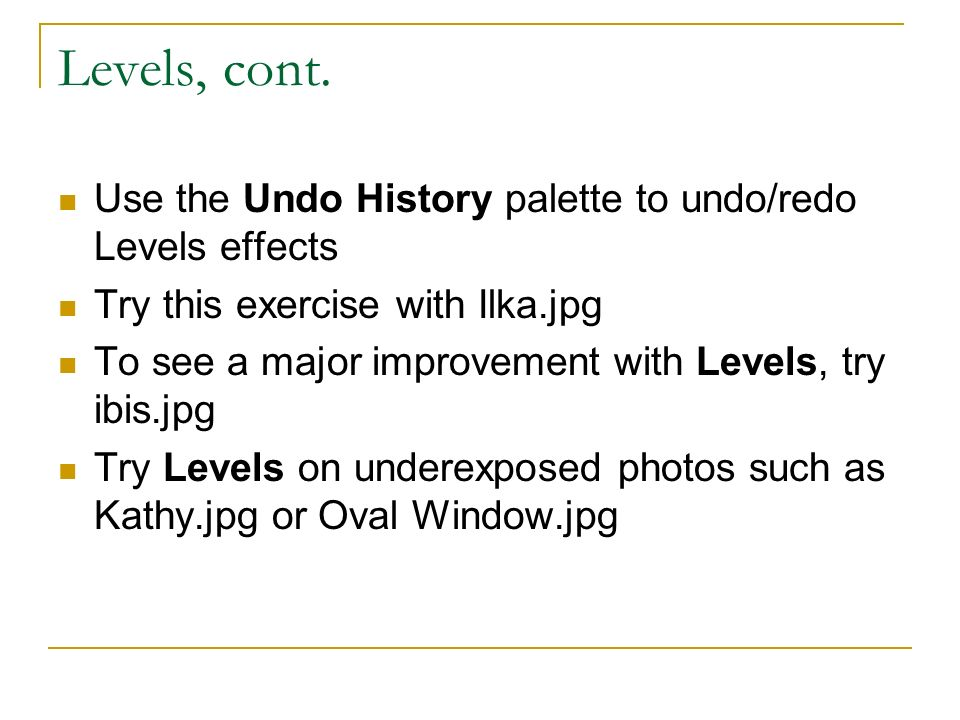 Levels, cont. Use the Undo History palette to undo/redo Levels effects Try this exercise with Ilka.jpg To see a major improvement with Levels, try ibi