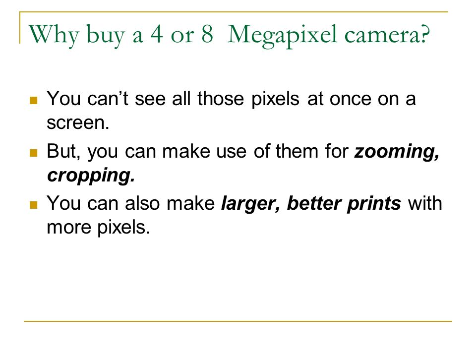 Why buy a 4 or 8 Megapixel camera. You cant see all those pixels at once on a screen.