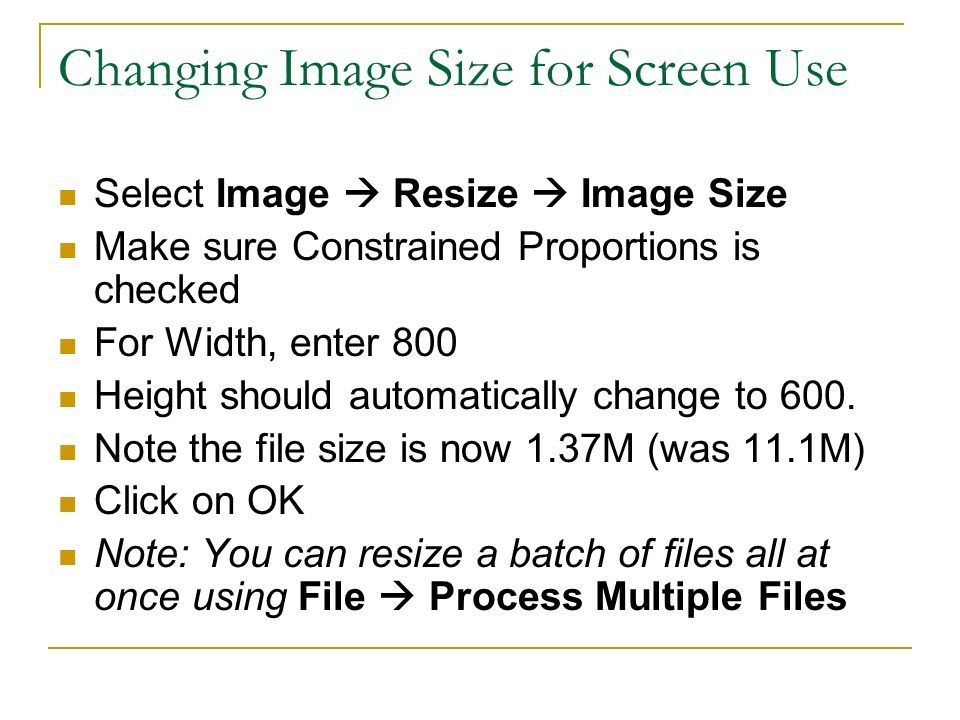Changing Image Size for Screen Use Select Image Resize Image Size Make sure Constrained Proportions is checked For Width, enter 800 Height should automatically change to 600.