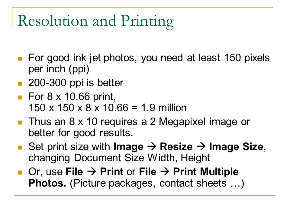 Resolution and Printing For good ink jet photos, you need at least 150 pixels per inch (ppi) ppi is better For 8 x print, 150 x 150 x 8 x = 1.9 million Thus an 8 x 10 requires a 2 Megapixel image or better for good results.