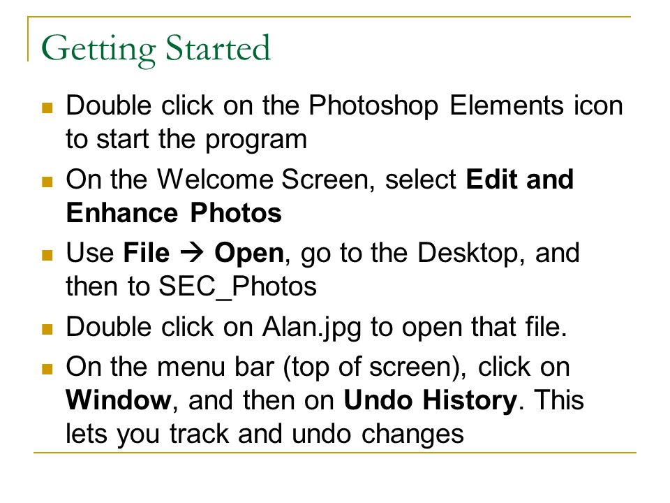 Getting Started Double click on the Photoshop Elements icon to start the program On the Welcome Screen, select Edit and Enhance Photos Use File Open, go to the Desktop, and then to SEC_Photos Double click on Alan.jpg to open that file.