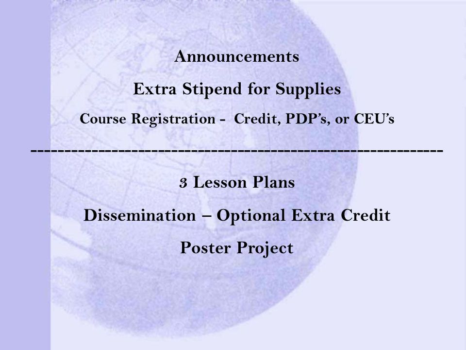 Announcements Extra Stipend for Supplies Course Registration - Credit, PDPs, or CEUs Lesson Plans Dissemination – Optional Extra Credit Poster Project