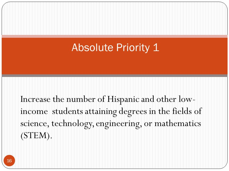 Absolute Priority 1 Increase the number of Hispanic and other low- income students attaining degrees in the fields of science, technology, engineering, or mathematics (STEM).