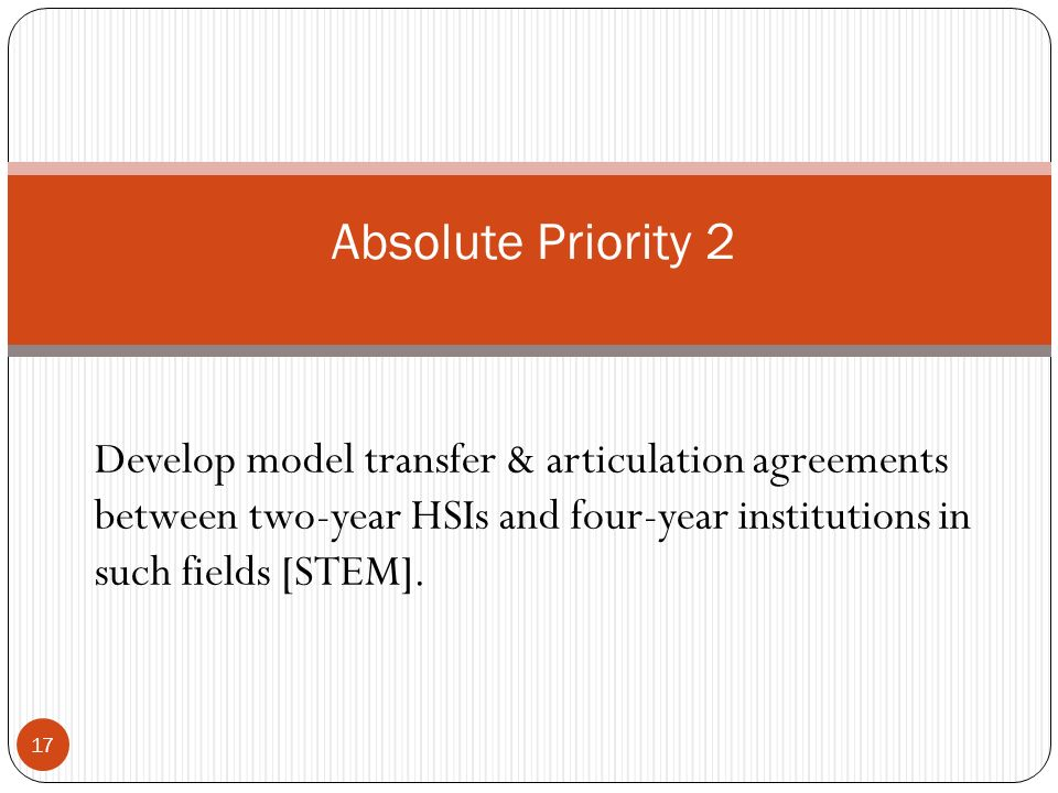 Absolute Priority 2 Develop model transfer & articulation agreements between two-year HSIs and four-year institutions in such fields [STEM].
