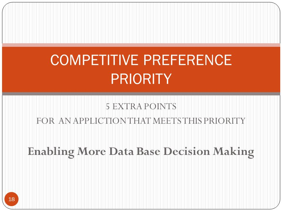 5 EXTRA POINTS FOR AN APPLICTION THAT MEETS THIS PRIORITY Enabling More Data Base Decision Making COMPETITIVE PREFERENCE PRIORITY 18