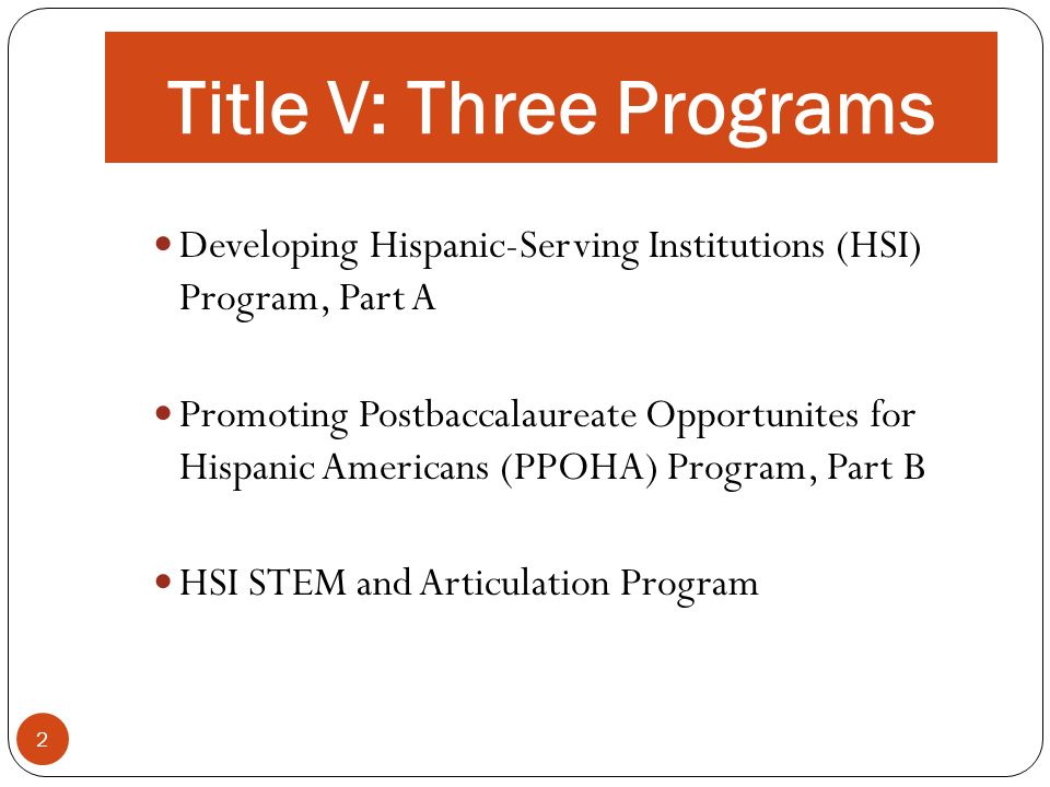 Title V: Three Programs 2 Developing Hispanic-Serving Institutions (HSI) Program, Part A Promoting Postbaccalaureate Opportunites for Hispanic America