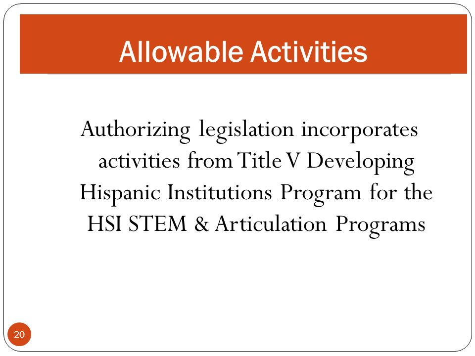 ALLOWABLE ACTIVITIES 20 Authorizing legislation incorporates activities from Title V Developing Hispanic Institutions Program for the HSI STEM & Articulation Programs Allowable Activities