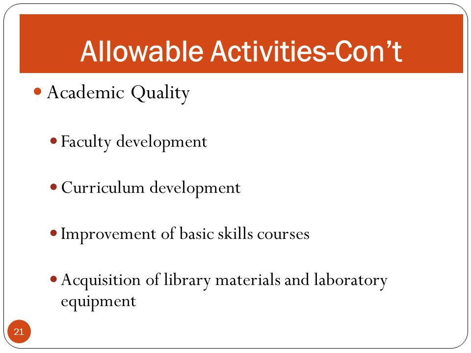 ALLOWABLE ACTIVITIES 21 Allowable Activities-Cont Academic Quality Faculty development Curriculum development Improvement of basic skills courses Acqu