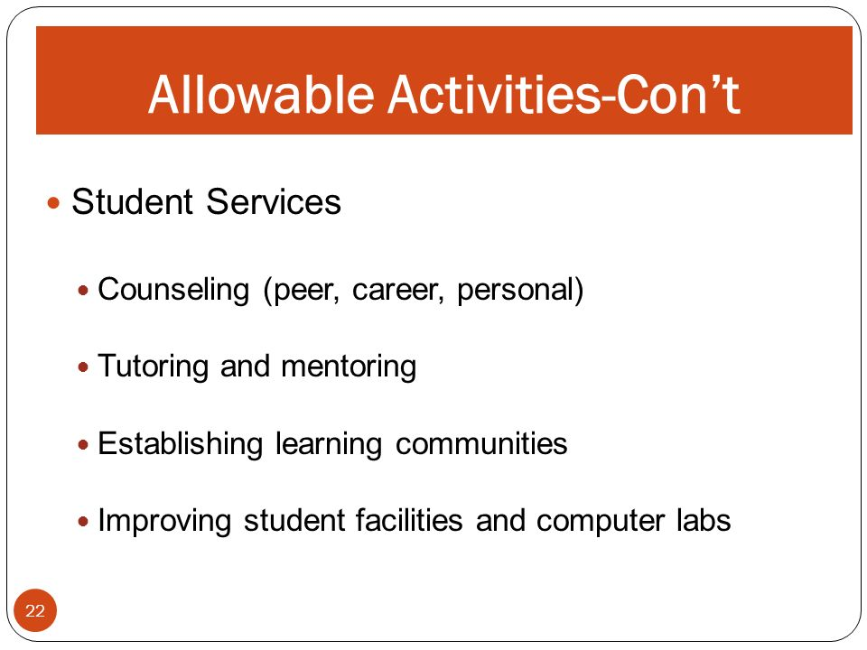 ALLOWABLE ACTIVITIES 22 Allowable Activities-Cont Student Services Counseling (peer, career, personal) Tutoring and mentoring Establishing learning communities Improving student facilities and computer labs