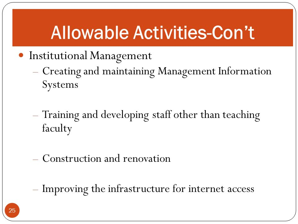 ALLOWABLE ACTIVITIES 25 Allowable Activities-Cont Institutional Management – Creating and maintaining Management Information Systems – Training and developing staff other than teaching faculty – Construction and renovation – Improving the infrastructure for internet access