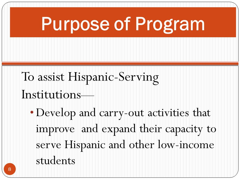 To assist Hispanic-Serving Institutions Develop and carry-out activities that improve and expand their capacity to serve Hispanic and other low-income students 8 Purpose of Program