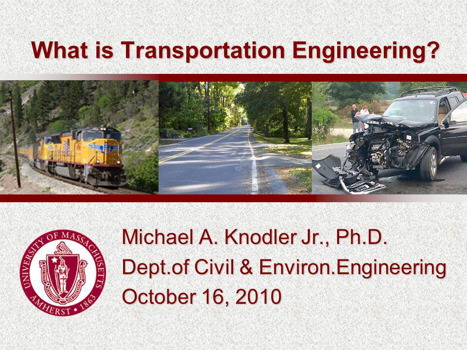 Michael A. Knodler Jr., Ph.D. Dept.of Civil & Environ.Engineering October 16, 2010 What is Transportation Engineering?