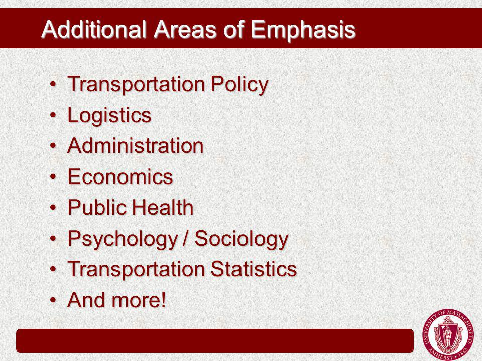 Additional Areas of Emphasis Transportation PolicyTransportation Policy LogisticsLogistics AdministrationAdministration EconomicsEconomics Public HealthPublic Health Psychology / SociologyPsychology / Sociology Transportation StatisticsTransportation Statistics And more!And more!