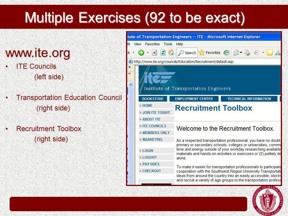 Multiple Exercises (92 to be exact) www.ite.org ITE CouncilsITE Councils (left side) Transportation Education CouncilTransportation Education Council (right side) (right side) Recruitment ToolboxRecruitment Toolbox (right side)