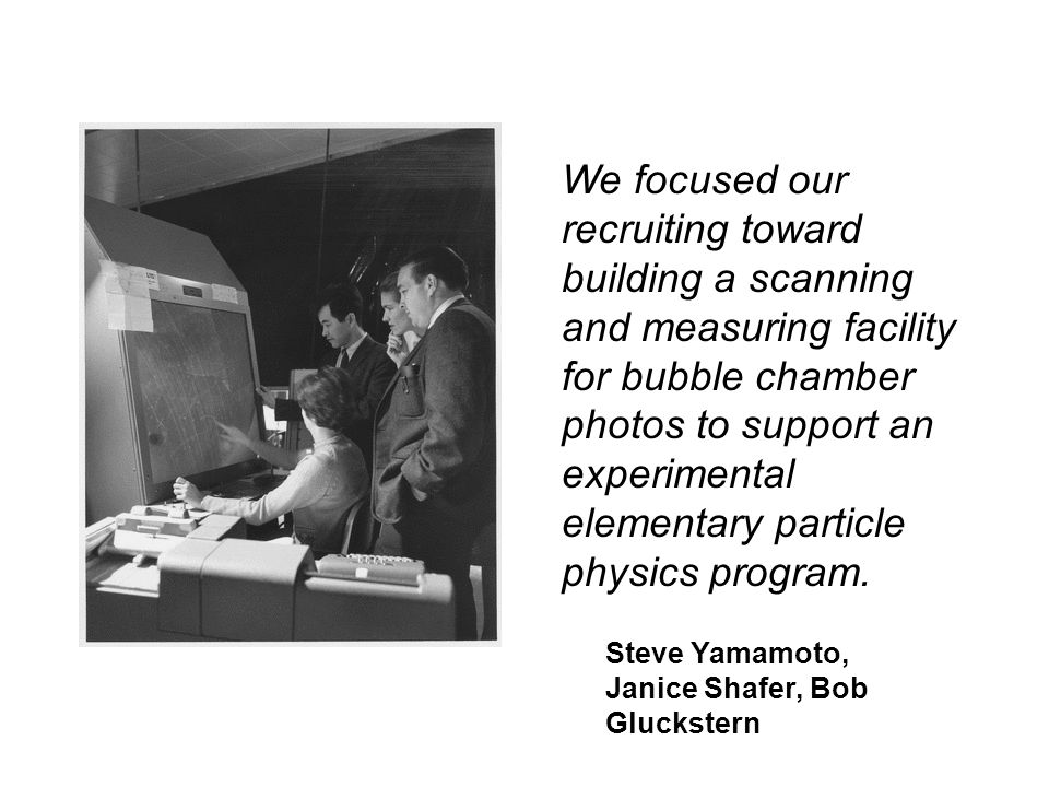 We focused our recruiting toward building a scanning and measuring facility for bubble chamber photos to support an experimental elementary particle p