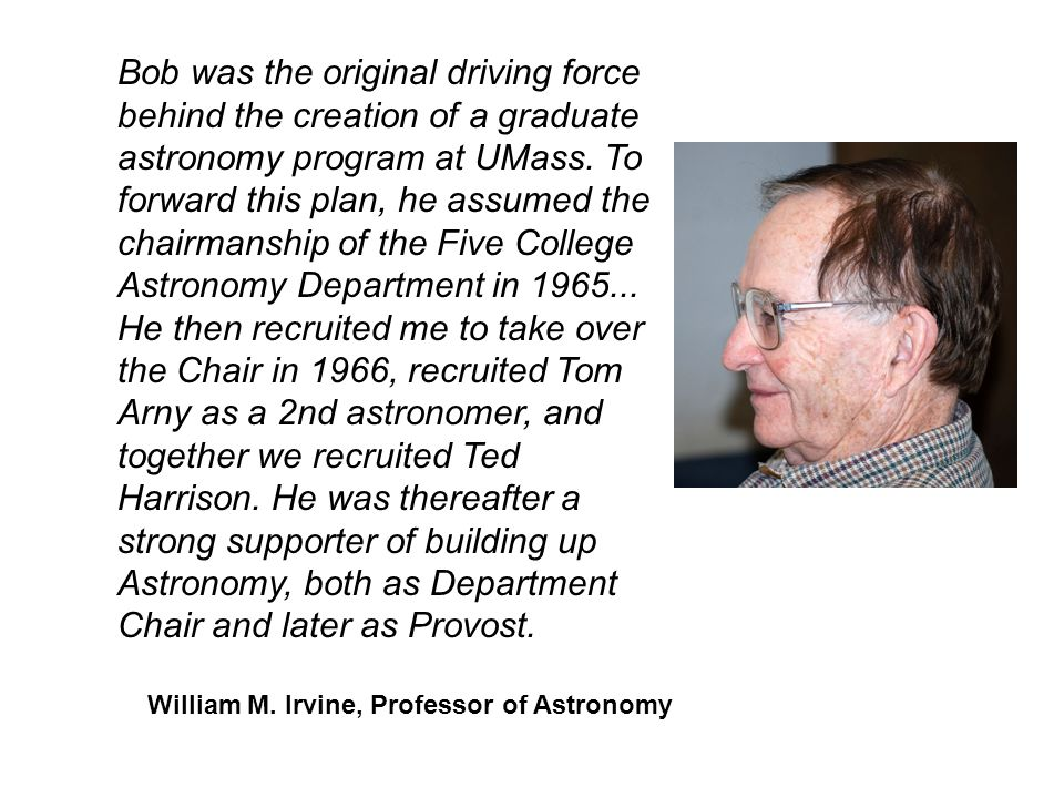 Bob was the original driving force behind the creation of a graduate astronomy program at UMass. To forward this plan, he assumed the chairmanship of