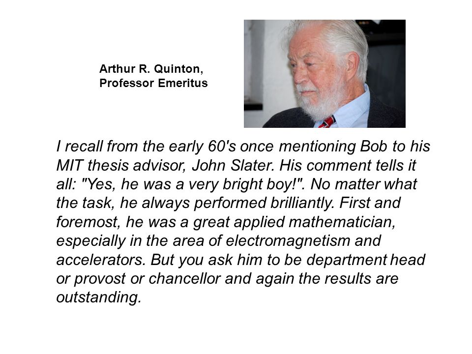 I recall from the early 60's once mentioning Bob to his MIT thesis advisor, John Slater. His comment tells it all: