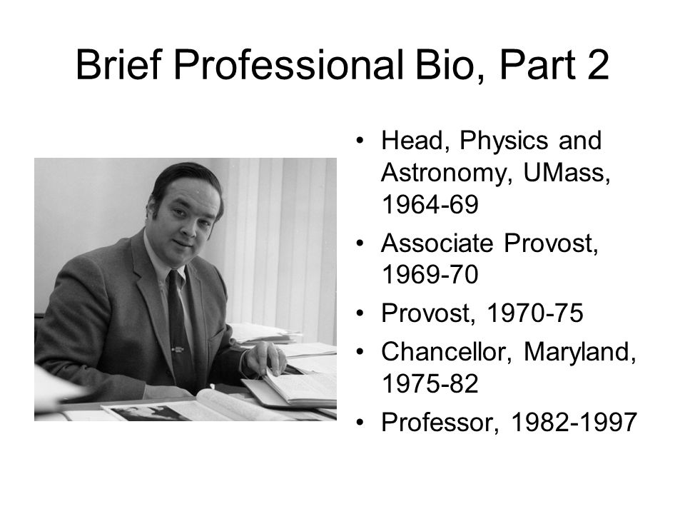 Brief Professional Bio, Part 2 Head, Physics and Astronomy, UMass, 1964-69 Associate Provost, 1969-70 Provost, 1970-75 Chancellor, Maryland, 1975-82 P