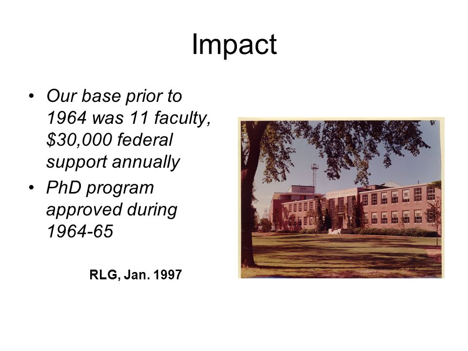 Impact Our base prior to 1964 was 11 faculty, $30,000 federal support annually PhD program approved during 1964-65 RLG, Jan. 1997