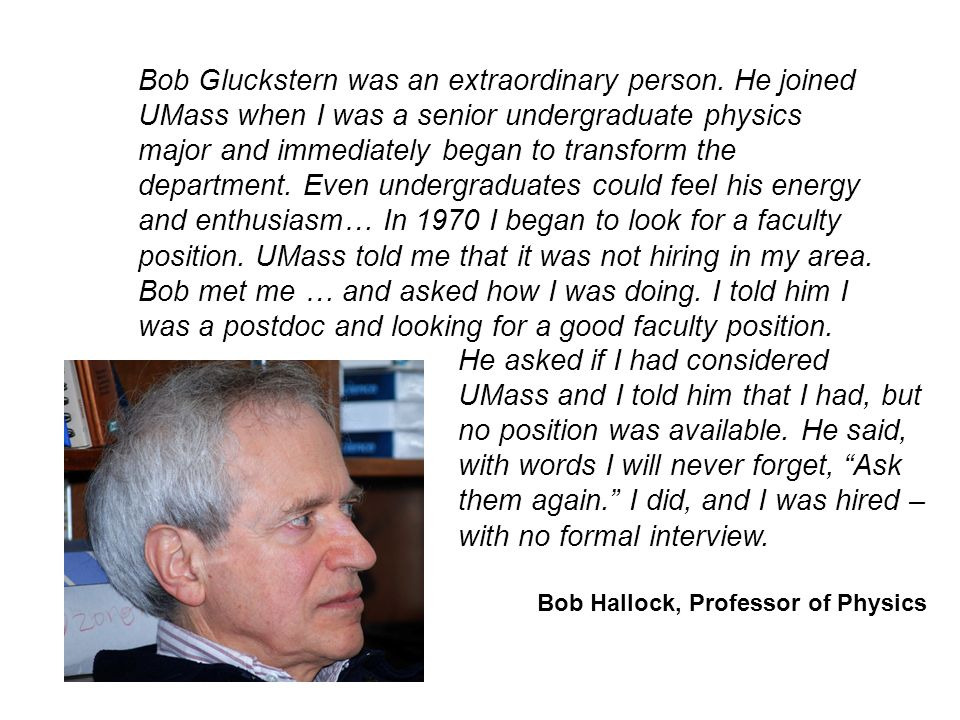 Bob Gluckstern was an extraordinary person. He joined UMass when I was a senior undergraduate physics major and immediately began to transform the dep