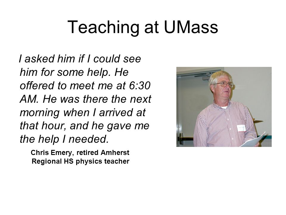 Teaching at UMass I asked him if I could see him for some help. He offered to meet me at 6:30 AM. He was there the next morning when I arrived at that