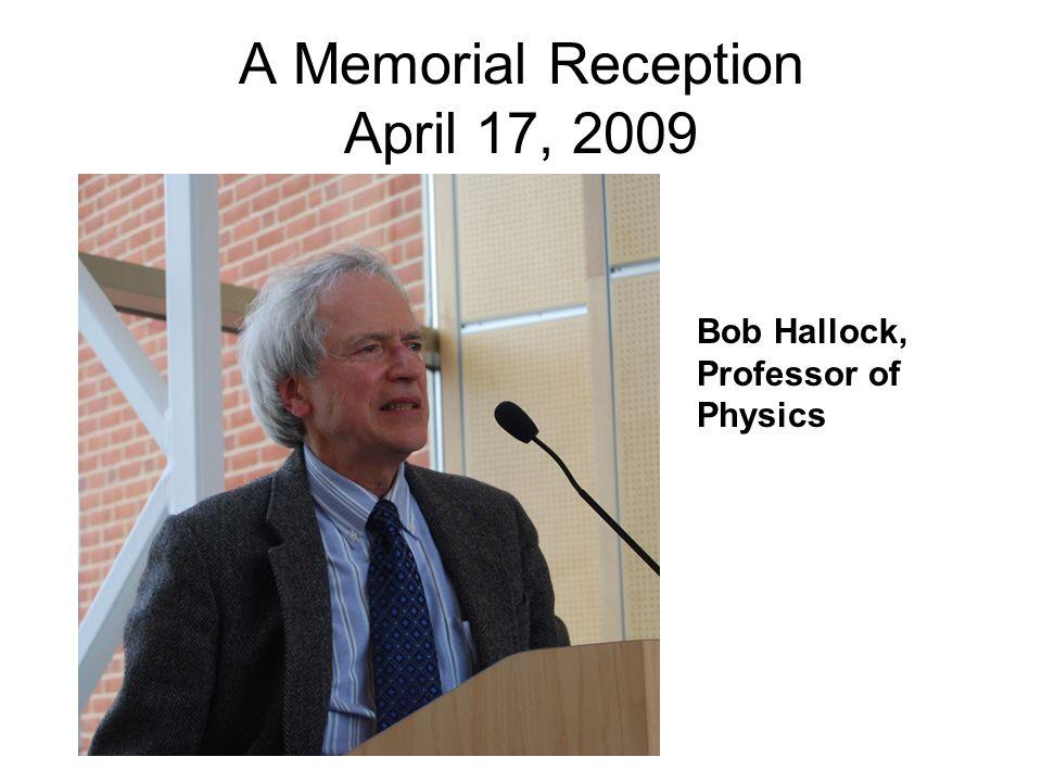 A Memorial Reception April 17, 2009 Bob Hallock, Professor of Physics