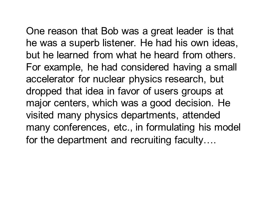 One reason that Bob was a great leader is that he was a superb listener. He had his own ideas, but he learned from what he heard from others. For exam