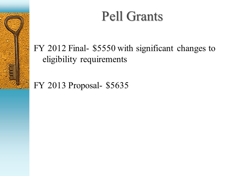 Pell Grants FY 2012 Final- $5550 with significant changes to eligibility requirements FY 2013 Proposal- $5635