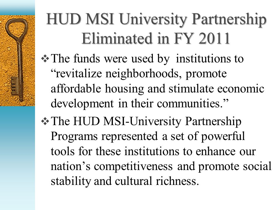 HUD MSI University Partnership Eliminated in FY 2011 The funds were used by institutions to revitalize neighborhoods, promote affordable housing and stimulate economic development in their communities.
